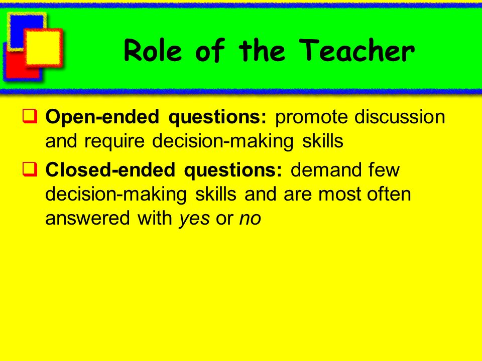 Role of the Teacher Open-ended questions: promote discussion and require decision-making skills Closed-ended questions: demand few decision-making skills and are most often answered with yes or no