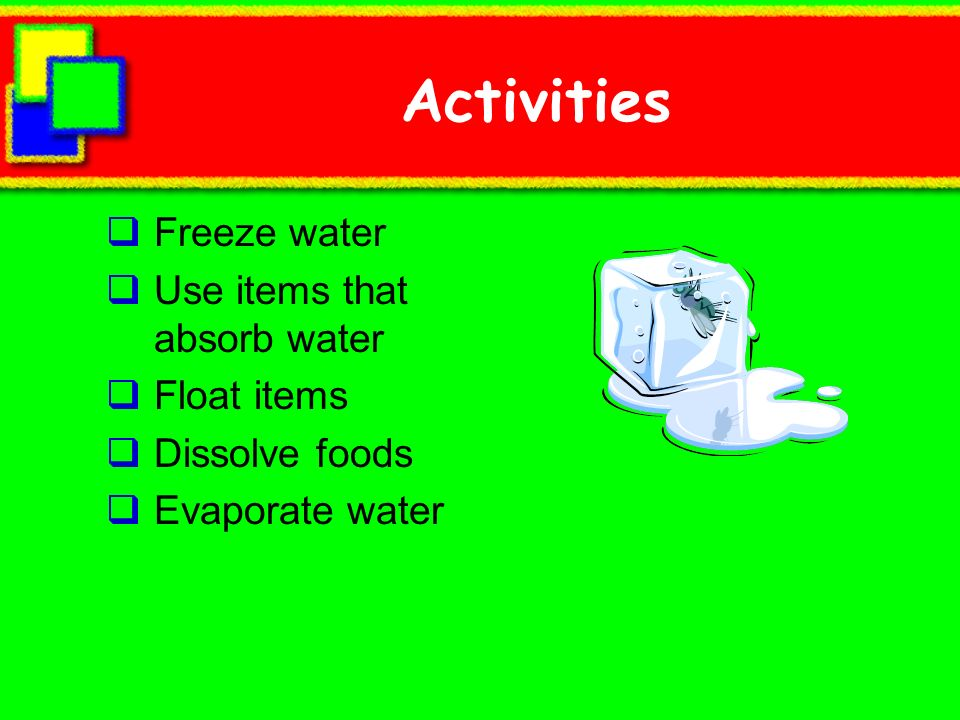 Activities Freeze water Use items that absorb water Float items Dissolve foods Evaporate water