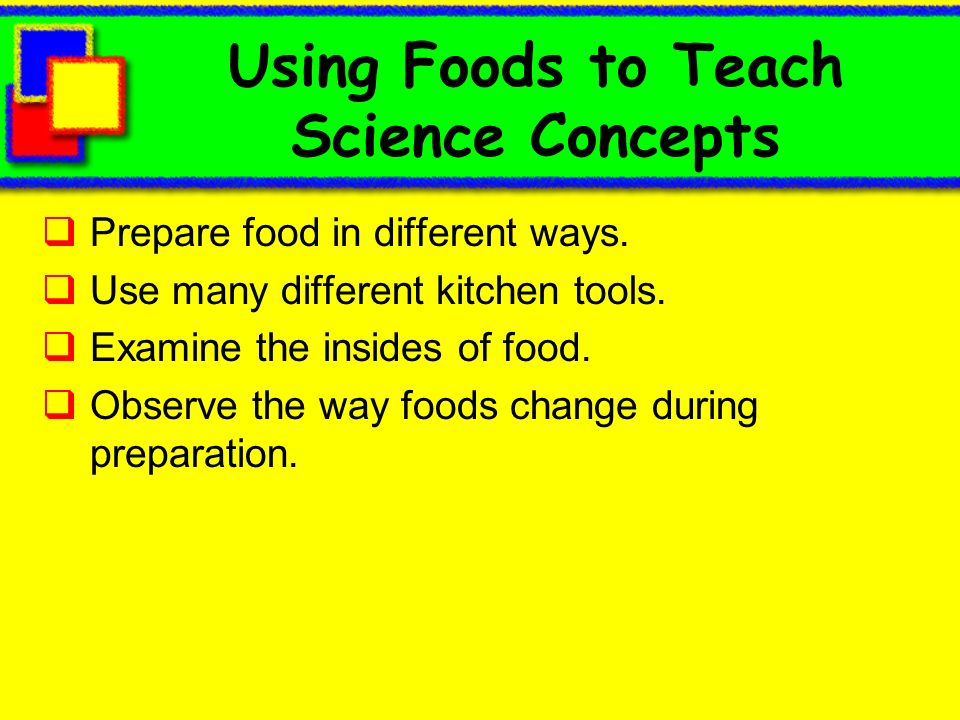 Using Foods to Teach Science Concepts Prepare food in different ways.