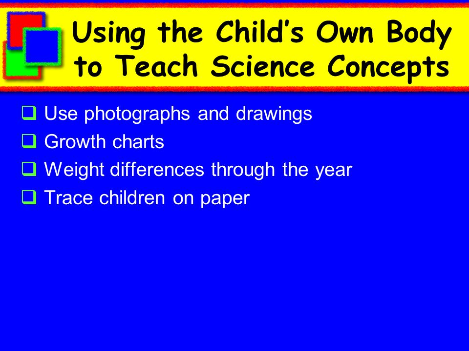 Using the Childs Own Body to Teach Science Concepts Use photographs and drawings Growth charts Weight differences through the year Trace children on paper