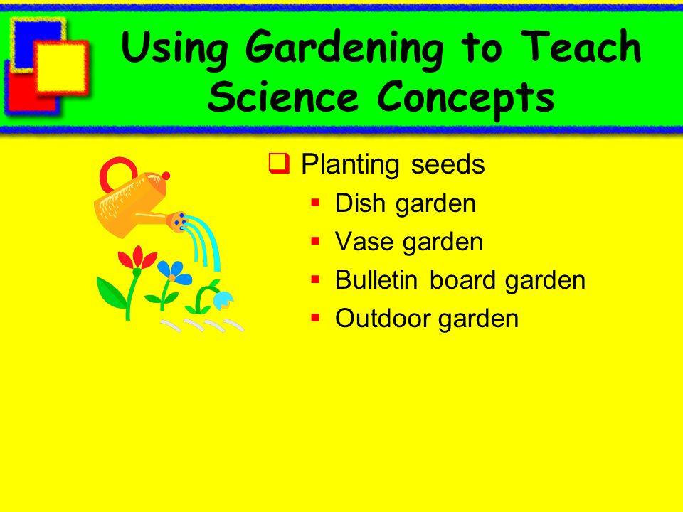 Using Gardening to Teach Science Concepts Planting seeds Dish garden Vase garden Bulletin board garden Outdoor garden