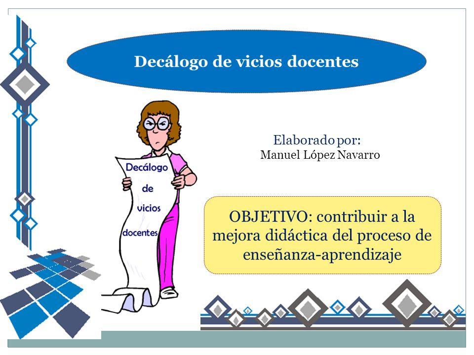 Decálogo de vicios docentes Elaborado por: Manuel López Navarro OBJETIVO: contribuir a la mejora didáctica del proceso de enseñanza-aprendizaje