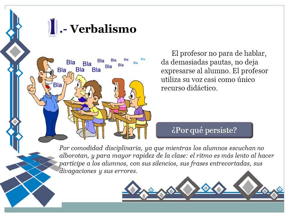 .- Verbalismo El profesor no para de hablar, da demasiadas pautas, no deja expresarse al alumno.