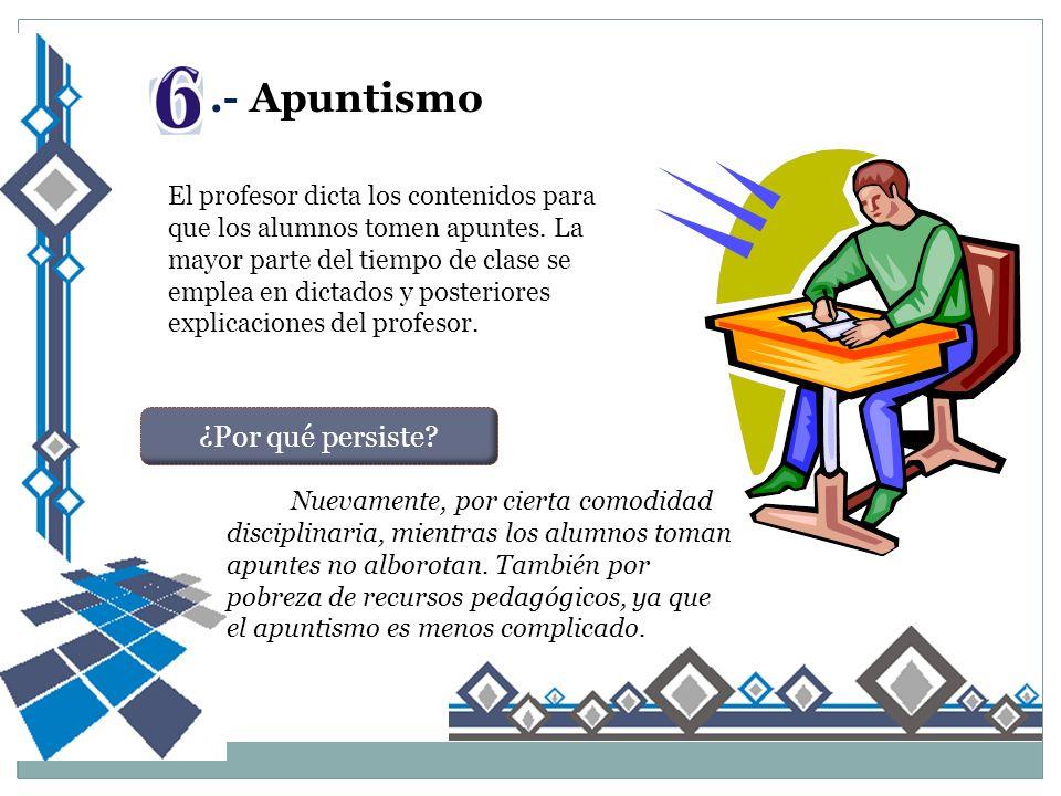 .- Apuntismo El profesor dicta los contenidos para que los alumnos tomen apuntes.