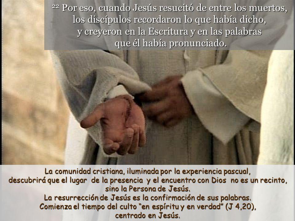 21 El templo del que hablaba Jesús era su propio cuerpo. Jesús resucitado es el nuevo lugar de encuentro entre Dios y el ser humano. El verdadero temp