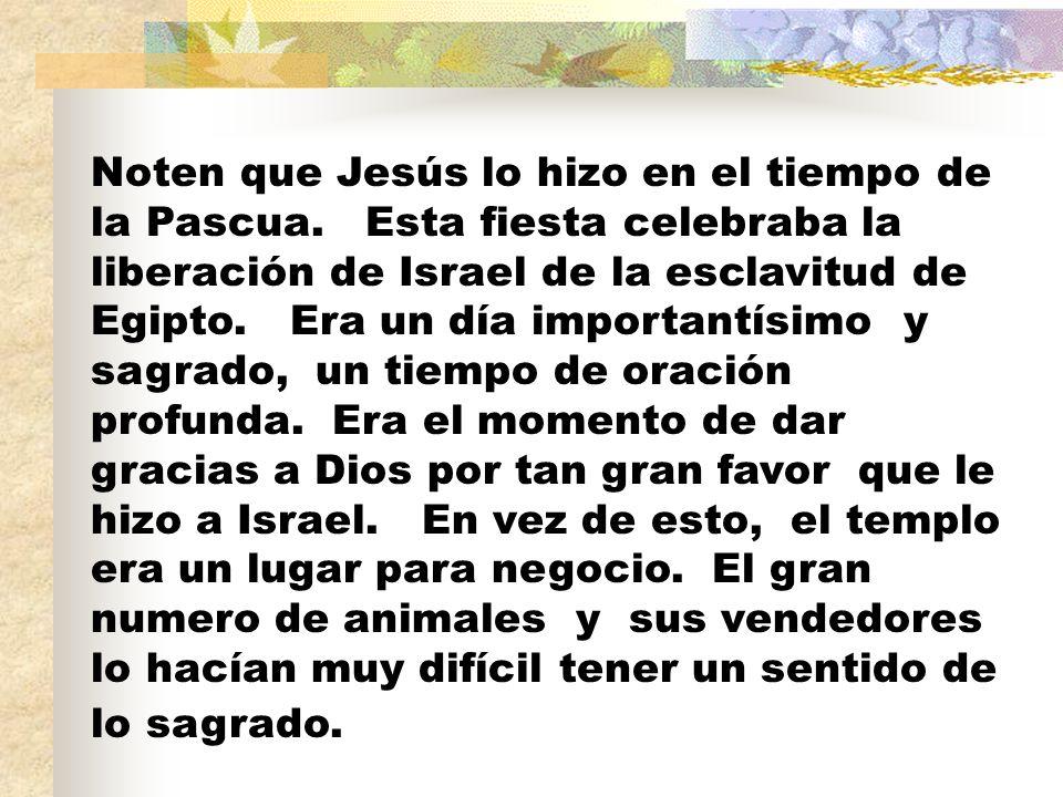 Noten que Jesús lo hizo en el tiempo de la Pascua. Esta fiesta celebraba la liberación de Israel de la esclavitud de Egipto. Era un día importantísimo