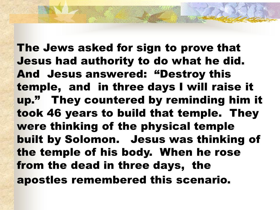 The Jews asked for sign to prove that Jesus had authority to do what he did. And Jesus answered: Destroy this temple, and in three days I will raise i