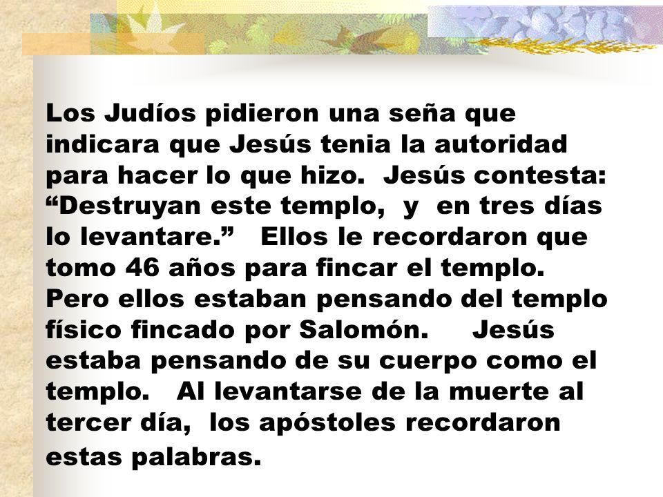 Los Judíos pidieron una seña que indicara que Jesús tenia la autoridad para hacer lo que hizo. Jesús contesta: Destruyan este templo, y en tres días l