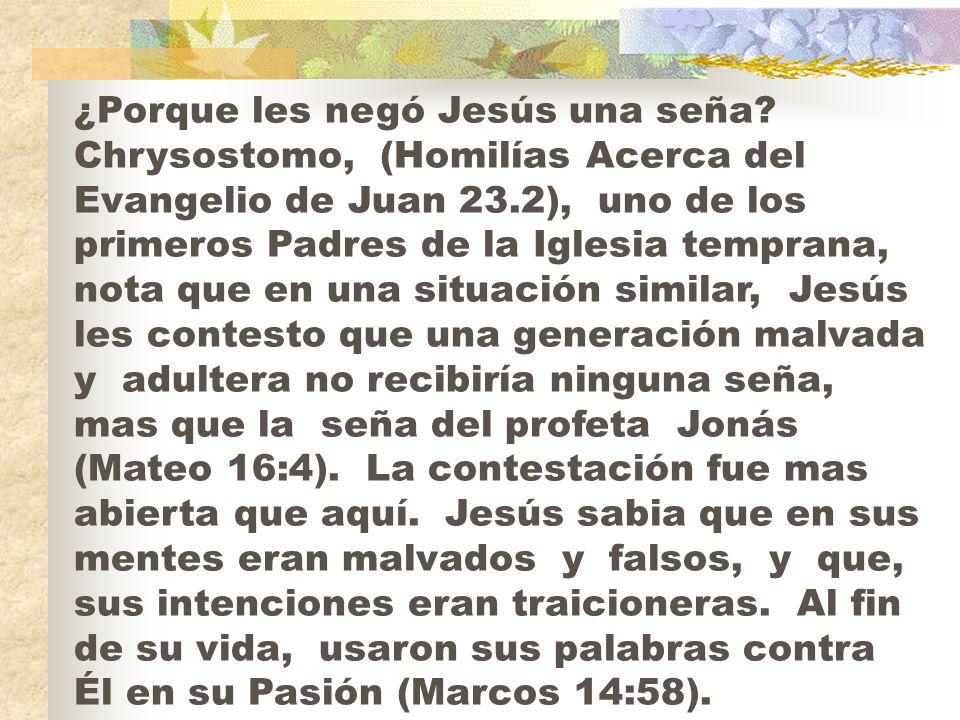 ¿Porque les negó Jesús una seña? Chrysostomo, (Homilías Acerca del Evangelio de Juan 23.2), uno de los primeros Padres de la Iglesia temprana, nota qu