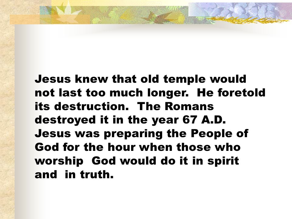 Jesus knew that old temple would not last too much longer. He foretold its destruction. The Romans destroyed it in the year 67 A.D. Jesus was preparin