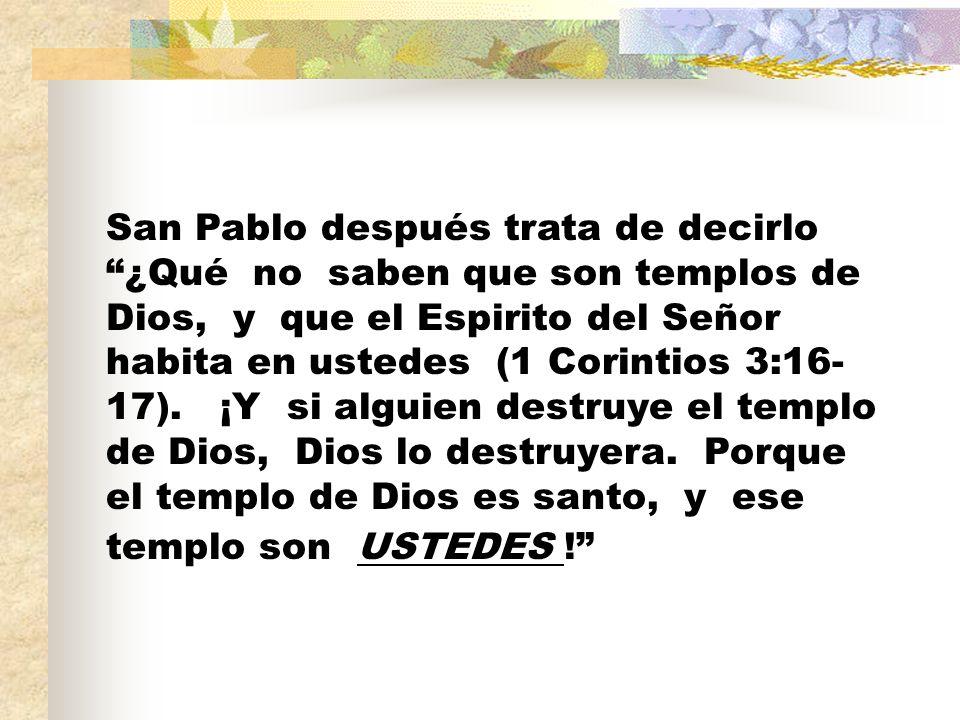San Pablo después trata de decirlo ¿Qué no saben que son templos de Dios, y que el Espirito del Señor habita en ustedes (1 Corintios 3:16- 17). ¡Y si