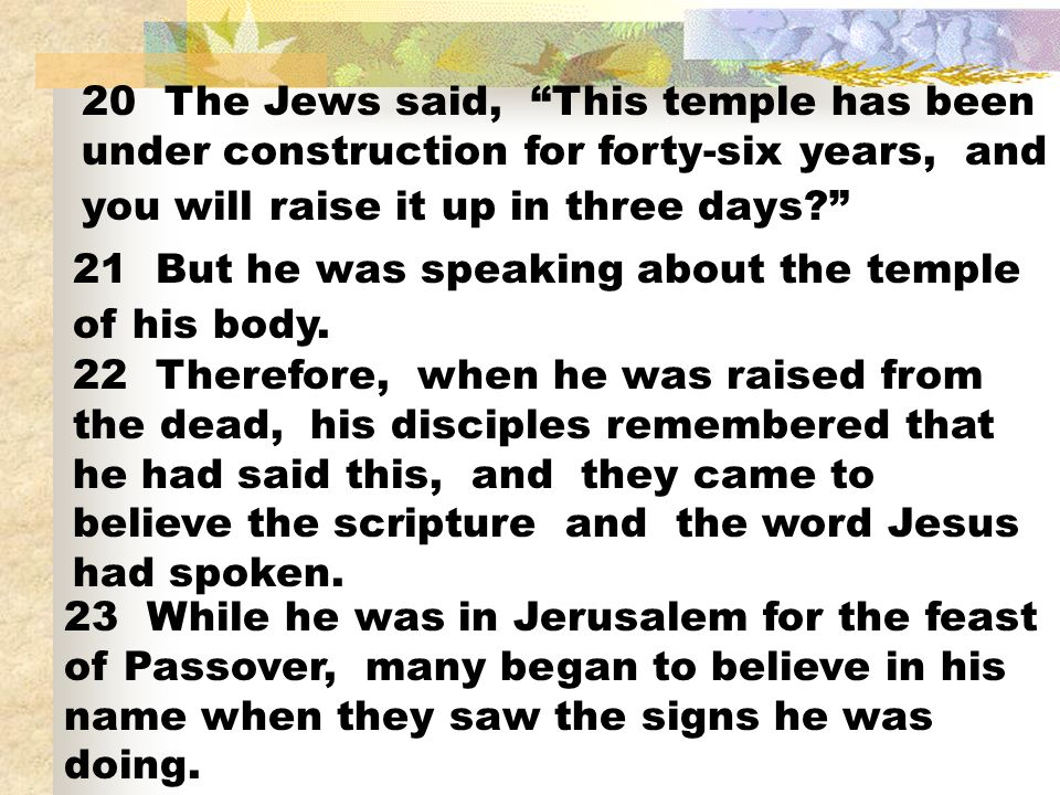 20 The Jews said, This temple has been under construction for forty-six years, and you will raise it up in three days? 21 But he was speaking about th