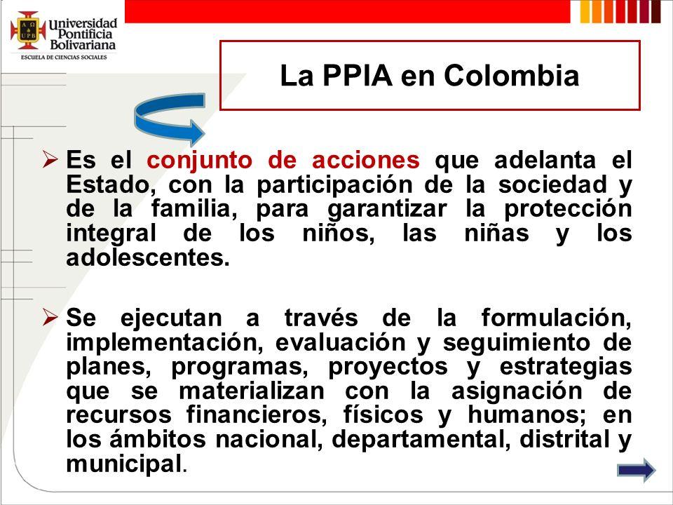 La PPIA en Colombia Es el conjunto de acciones que adelanta el Estado, con la participación de la sociedad y de la familia, para garantizar la protecc