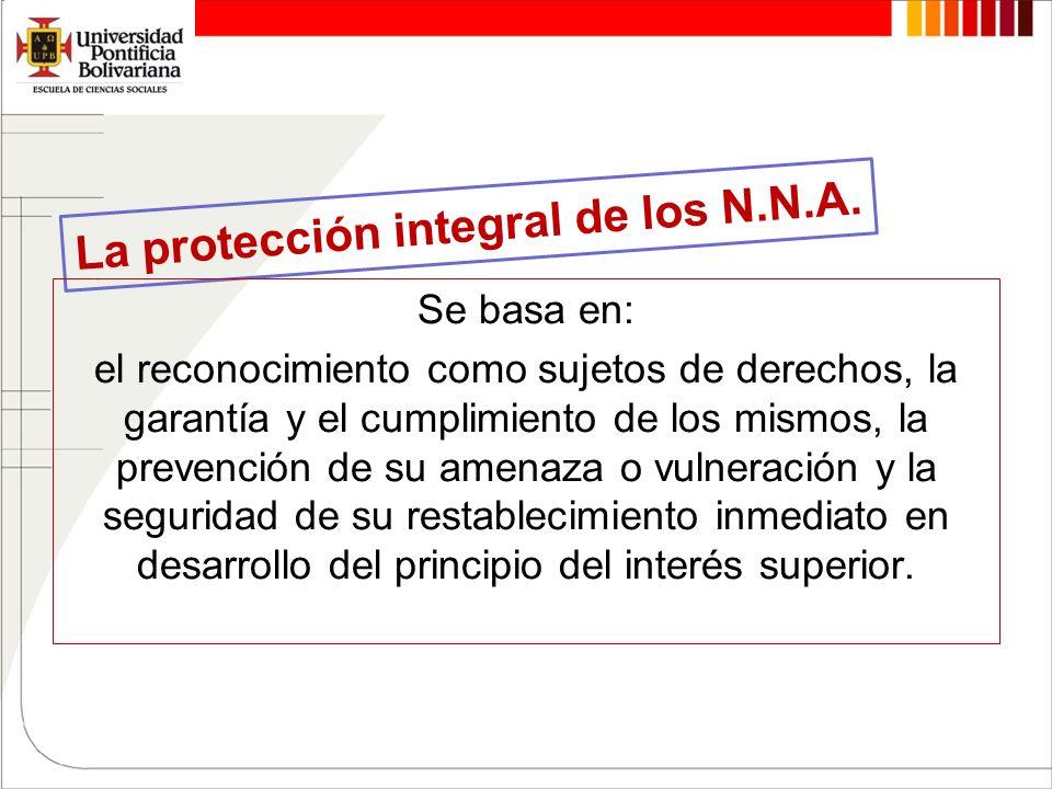 La protección integral de los N.N.A. Se basa en: el reconocimiento como sujetos de derechos, la garantía y el cumplimiento de los mismos, la prevenció