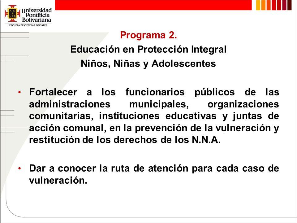 Programa 2. Educación en Protección Integral Niños, Niñas y Adolescentes Fortalecer a los funcionarios públicos de las administraciones municipales, o