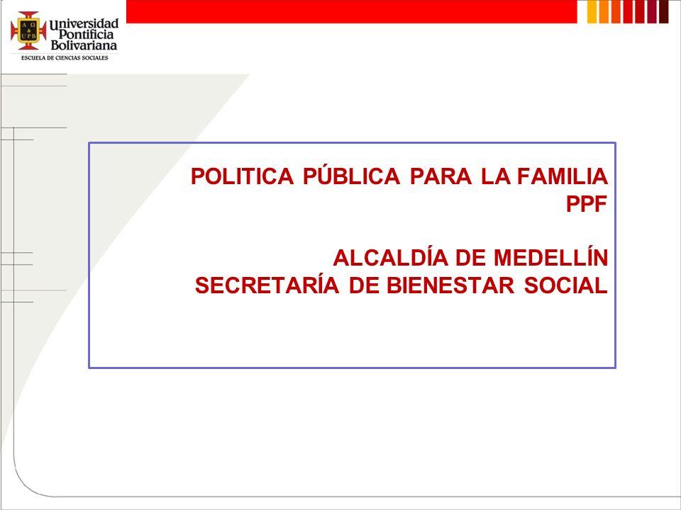 POLITICA PÚBLICA PARA LA FAMILIA PPF ALCALDÍA DE MEDELLÍN SECRETARÍA DE BIENESTAR SOCIAL
