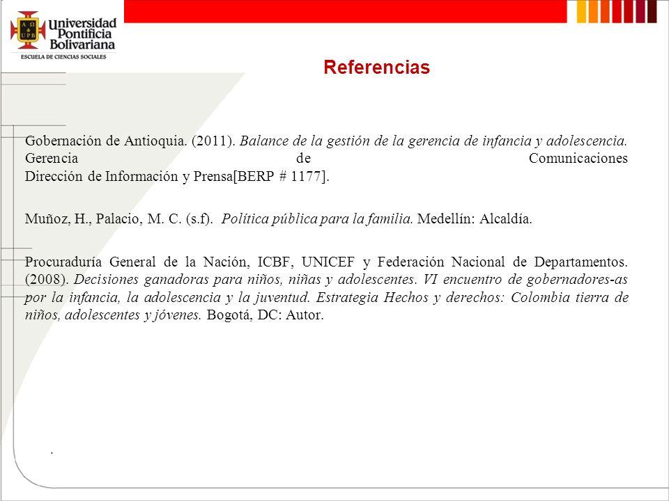 Referencias Gobernación de Antioquia. (2011). Balance de la gestión de la gerencia de infancia y adolescencia. Gerencia de Comunicaciones Dirección de
