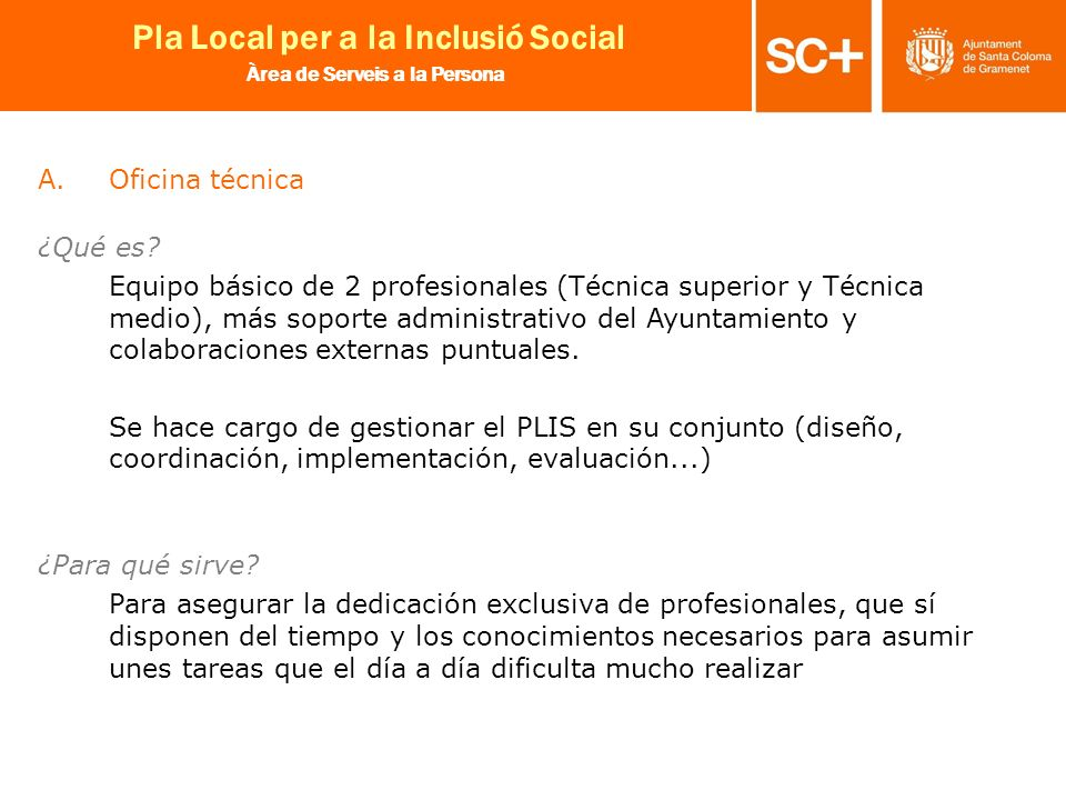 15 Pla Local per a la Inclusió Social Àrea de Serveis a la Persona A.Oficina técnica ¿Qué es? Equipo básico de 2 profesionales (Técnica superior y Téc