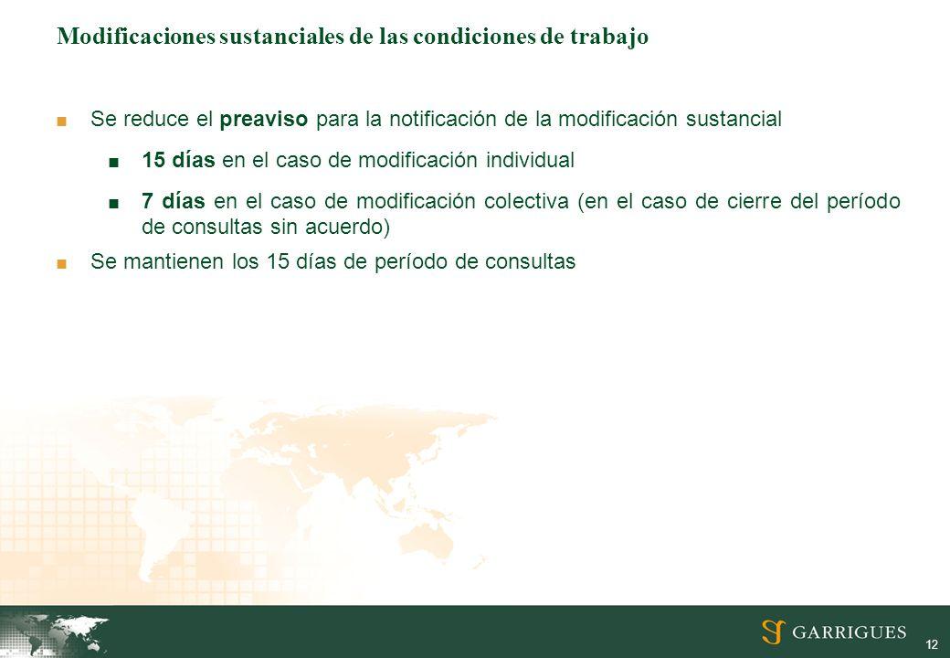 12 Modificaciones sustanciales de las condiciones de trabajo Se reduce el preaviso para la notificación de la modificación sustancial 15 días en el caso de modificación individual 7 días en el caso de modificación colectiva (en el caso de cierre del período de consultas sin acuerdo) Se mantienen los 15 días de período de consultas
