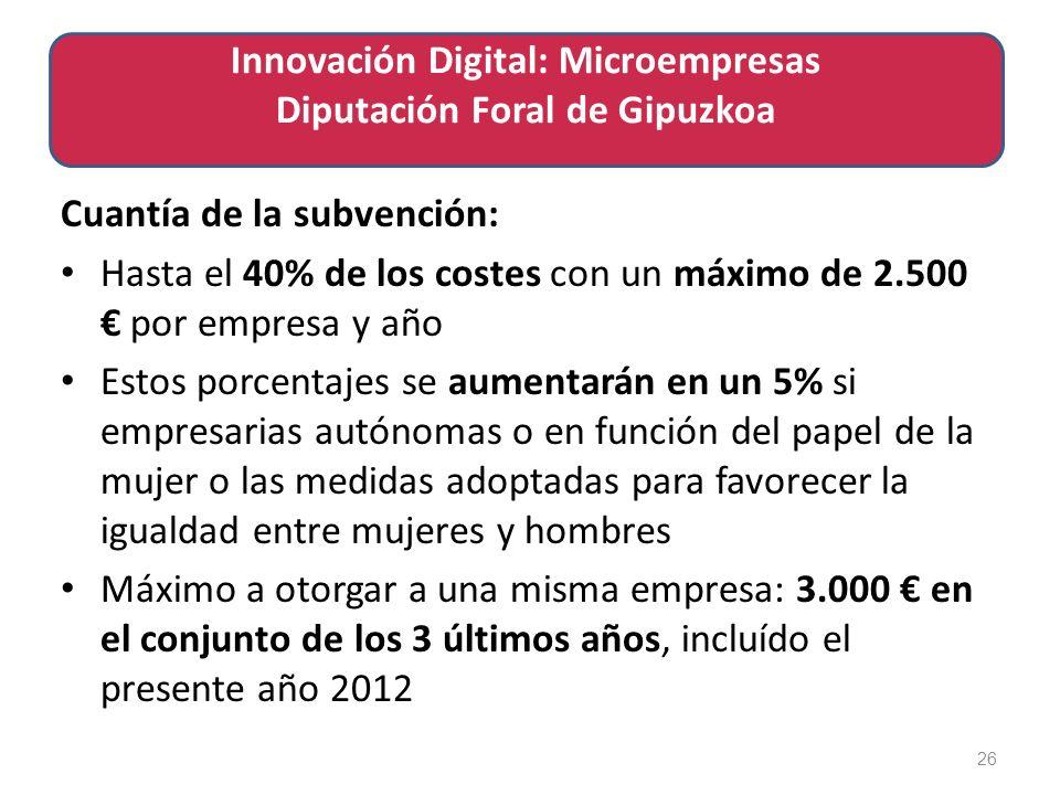 Cuantía de la subvención: Hasta el 40% de los costes con un máximo de 2.500 por empresa y año Estos porcentajes se aumentarán en un 5% si empresarias autónomas o en función del papel de la mujer o las medidas adoptadas para favorecer la igualdad entre mujeres y hombres Máximo a otorgar a una misma empresa: 3.000 en el conjunto de los 3 últimos años, incluído el presente año 2012 26 Innovación Digital: Microempresas Diputación Foral de Gipuzkoa