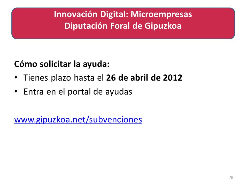 Cómo solicitar la ayuda: Tienes plazo hasta el 26 de abril de 2012 Entra en el portal de ayudas www.gipuzkoa.net/subvenciones 28 Innovación Digital: Microempresas Diputación Foral de Gipuzkoa