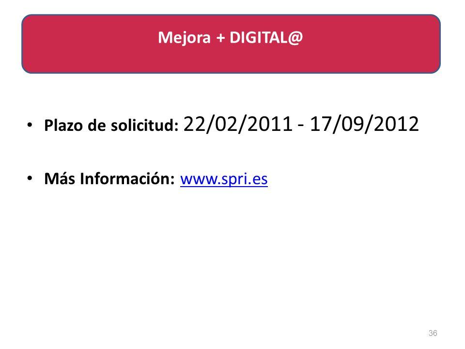 Plazo de solicitud: 22/02/2011 - 17/09/2012 Más Información: www.spri.eswww.spri.es 36 Mejora + DIGITAL@