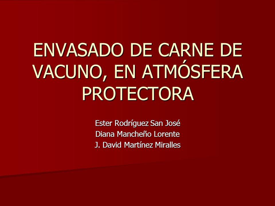 ENVASADO DE CARNE DE VACUNO, EN ATMÓSFERA PROTECTORA Ester Rodríguez San José Diana Mancheño Lorente J. David Martínez Miralles