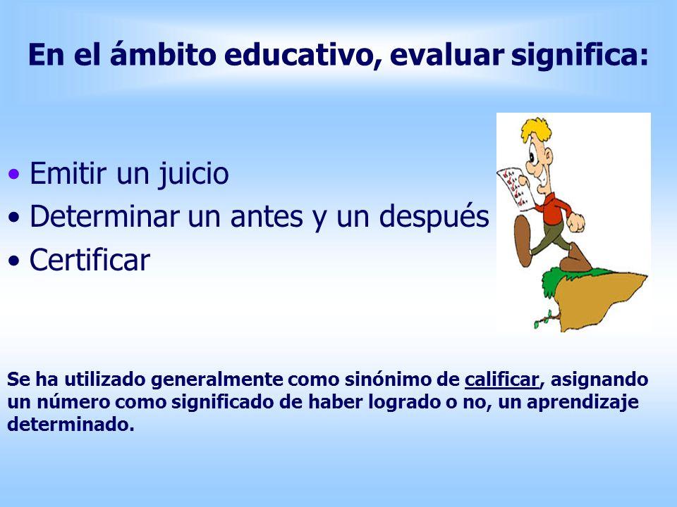 En el ámbito educativo, evaluar significa: Emitir un juicio Determinar un antes y un después Certificar Se ha utilizado generalmente como sinónimo de