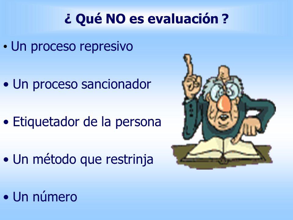 ¿ Qué NO es evaluación ? Un proceso represivo Un proceso sancionador Etiquetador de la persona Un método que restrinja Un número