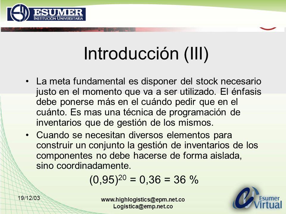 19/12/03 www.highlogistics@epm.net.co Logistica@emp.net.co Introducción (III) La meta fundamental es disponer del stock necesario justo en el momento