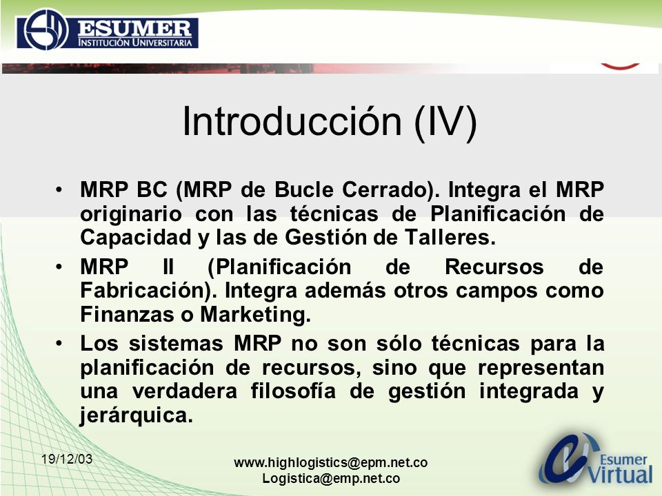 19/12/03 www.highlogistics@epm.net.co Logistica@emp.net.co Introducción (IV) MRP BC (MRP de Bucle Cerrado). Integra el MRP originario con las técnicas