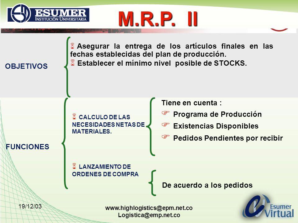 19/12/03 www.highlogistics@epm.net.co Logistica@emp.net.co M.R.P. II Asegurar la entrega de los artículos finales en las fechas establecidas del plan