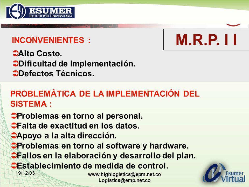 19/12/03 www.highlogistics@epm.net.co Logistica@emp.net.co INCONVENIENTES : Alto Costo. Dificultad de Implementación. Defectos Técnicos. PROBLEMÁTICA