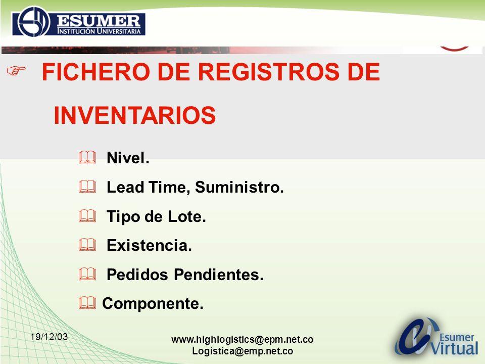 19/12/03 www.highlogistics@epm.net.co Logistica@emp.net.co FICHERO DE REGISTROS DE INVENTARIOS Nivel. Lead Time, Suministro. Tipo de Lote. Existencia.