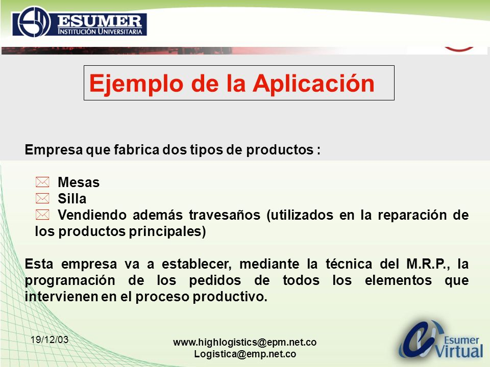 19/12/03 www.highlogistics@epm.net.co Logistica@emp.net.co Ejemplo de la Aplicación Empresa que fabrica dos tipos de productos : * Mesas * Silla * Ven
