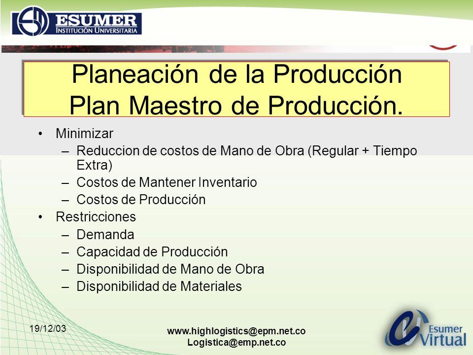 19/12/03 www.highlogistics@epm.net.co Logistica@emp.net.co Planeación de la Producción Plan Maestro de Producción. Minimizar –Reduccion de costos de M