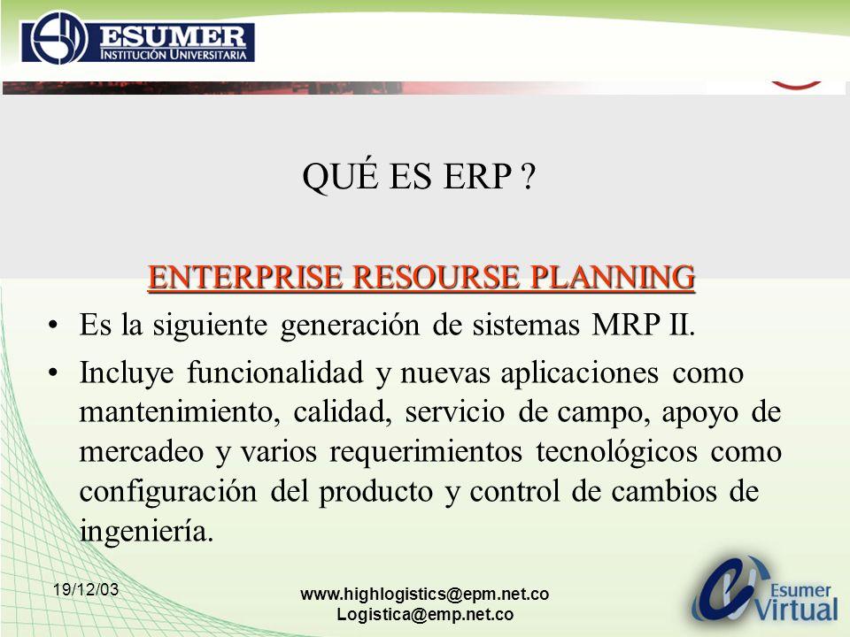 19/12/03 www.highlogistics@epm.net.co Logistica@emp.net.co ENTERPRISE RESOURSE PLANNING Es la siguiente generación de sistemas MRP II. Incluye funcion