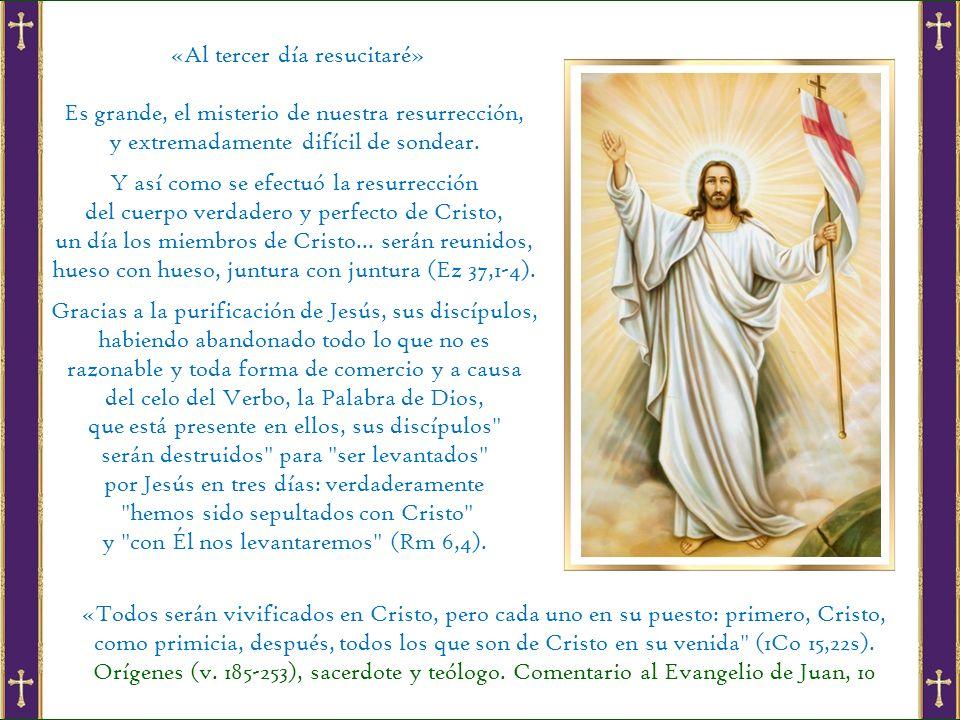 «Al tercer día resucitaré» Es grande, el misterio de nuestra resurrección, y extremadamente difícil de sondear.