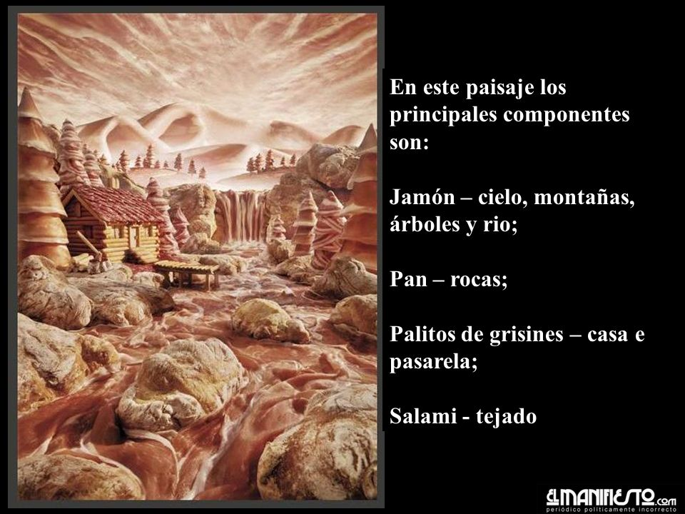 En este paisaje los principales componentes son: Jamón – cielo, montañas, árboles y rio; Pan – rocas; Palitos de grisines – casa e pasarela; Salami - tejado