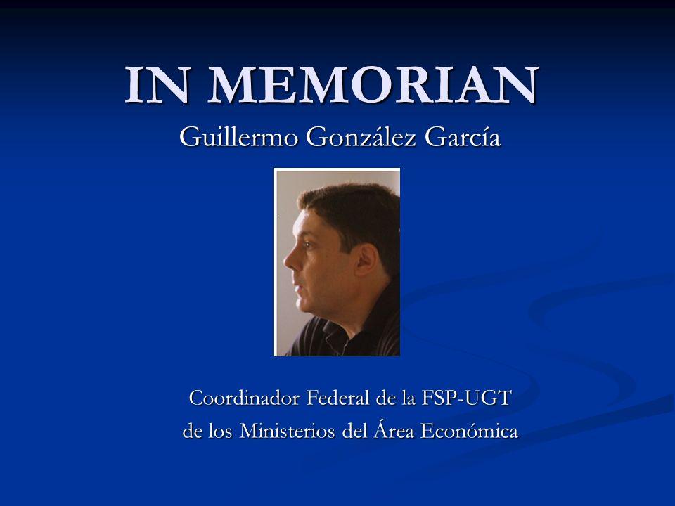IN MEMORIAN Guillermo González García Coordinador Federal de la FSP-UGT de los Ministerios del Área Económica