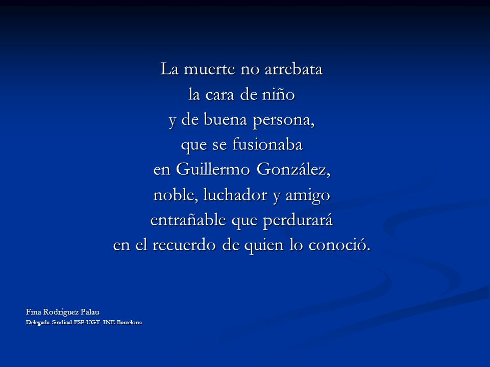 La muerte no arrebata la cara de niño y de buena persona, que se fusionaba en Guillermo González, noble, luchador y amigo entrañable que perdurará en el recuerdo de quien lo conoció.