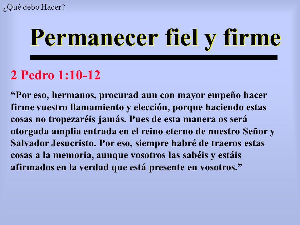 Permanecer fiel y firme 2 Pedro 1:10-12 Por eso, hermanos, procurad aun con mayor empeño hacer firme vuestro llamamiento y elección, porque haciendo e