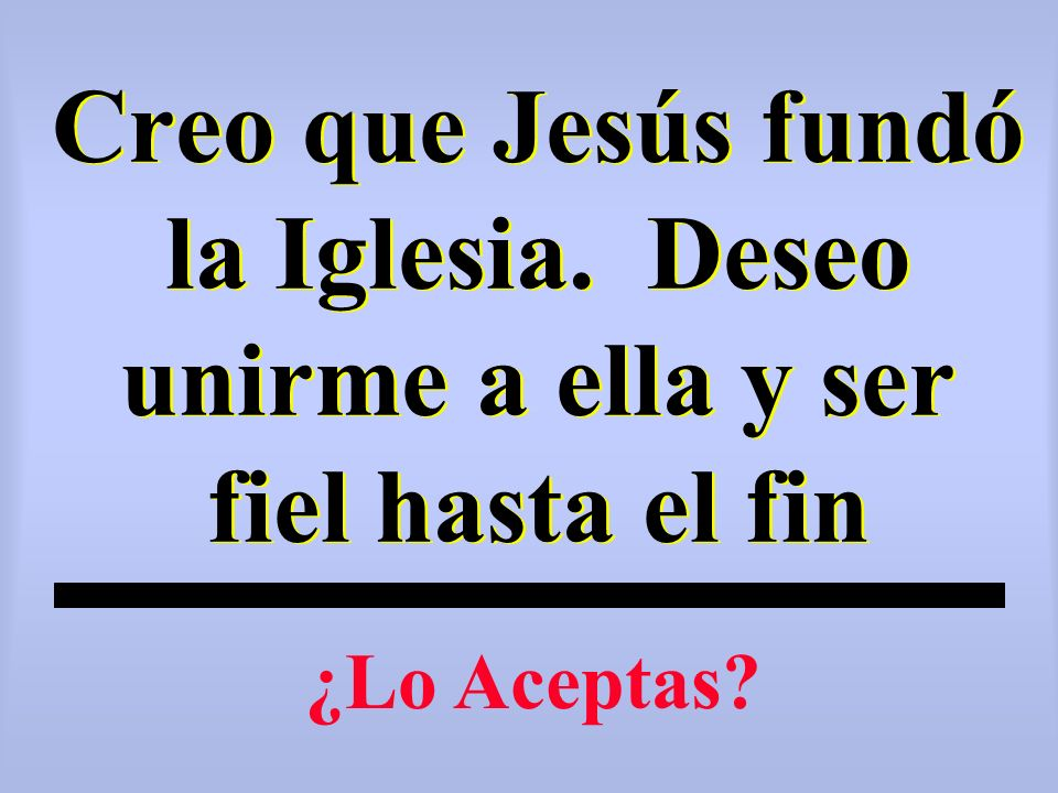 Creo que Jesús fundó la Iglesia. Deseo unirme a ella y ser fiel hasta el fin ¿Lo Aceptas?