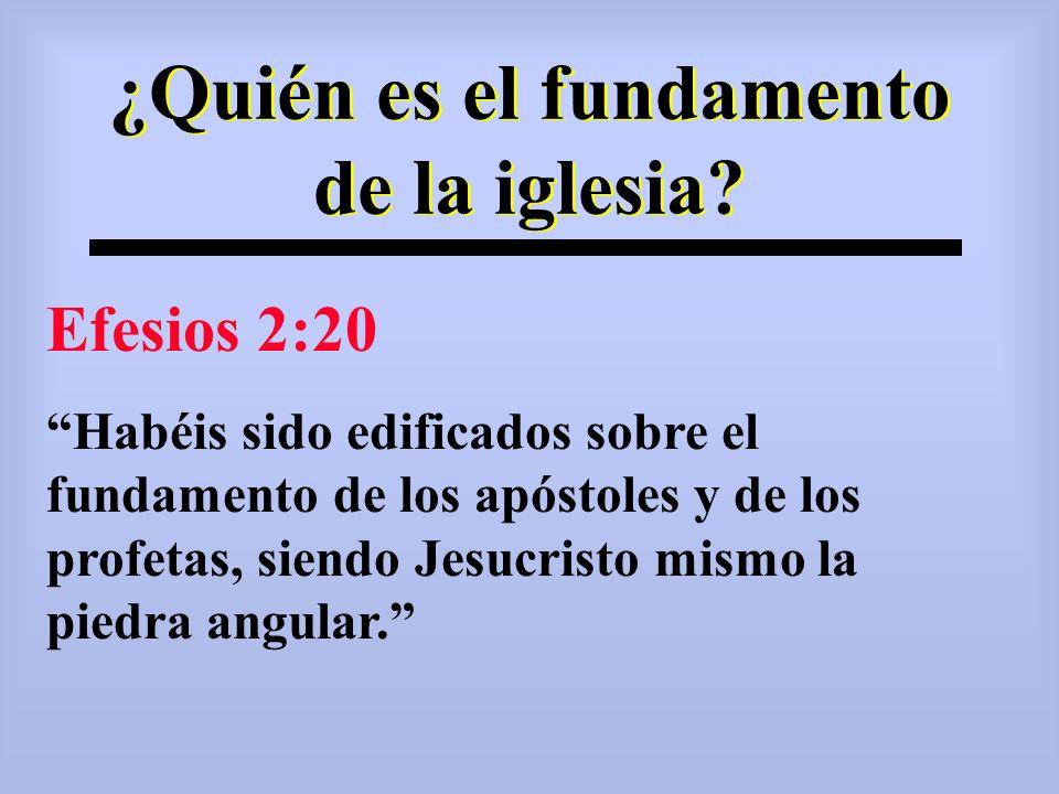 ¿Quién es el fundamento de la iglesia? Efesios 2:20 Habéis sido edificados sobre el fundamento de los apóstoles y de los profetas, siendo Jesucristo m