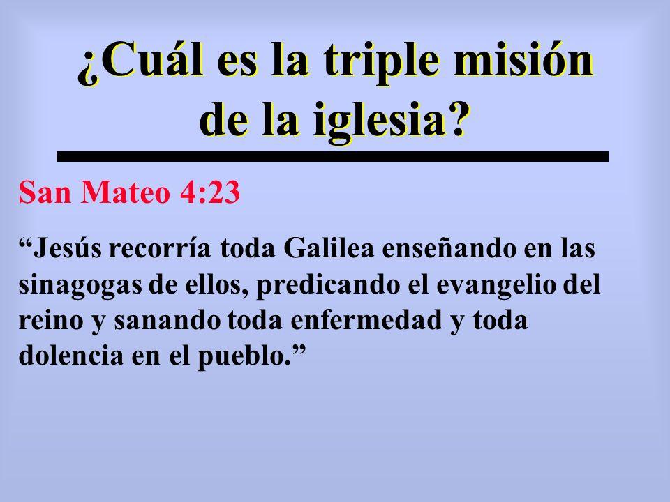 ¿Cuál es la triple misión de la iglesia? San Mateo 4:23 Jesús recorría toda Galilea enseñando en las sinagogas de ellos, predicando el evangelio del r