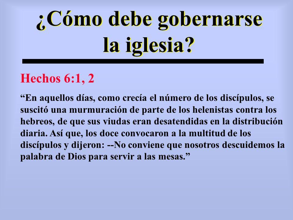 ¿Cómo debe gobernarse la iglesia? Hechos 6:1, 2 En aquellos días, como crecía el número de los discípulos, se suscitó una murmuración de parte de los