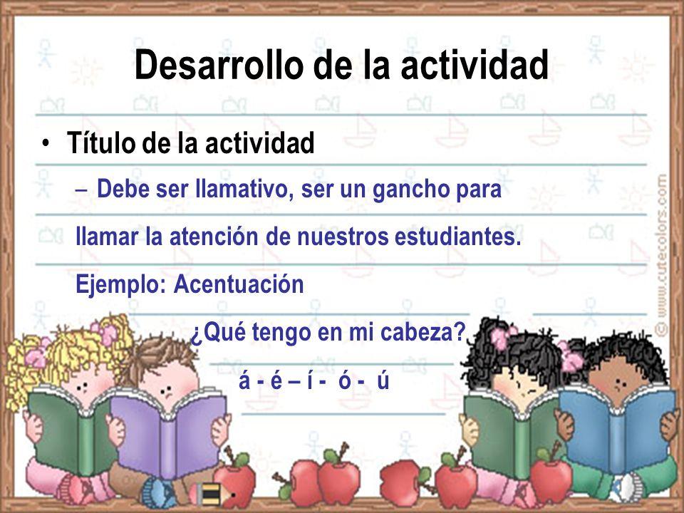 Desarrollo de la actividad Título de la actividad: – Debe ser llamativo, ser un gancho para llamar la atención de nuestros estudiantes. Ejemplo: Acent