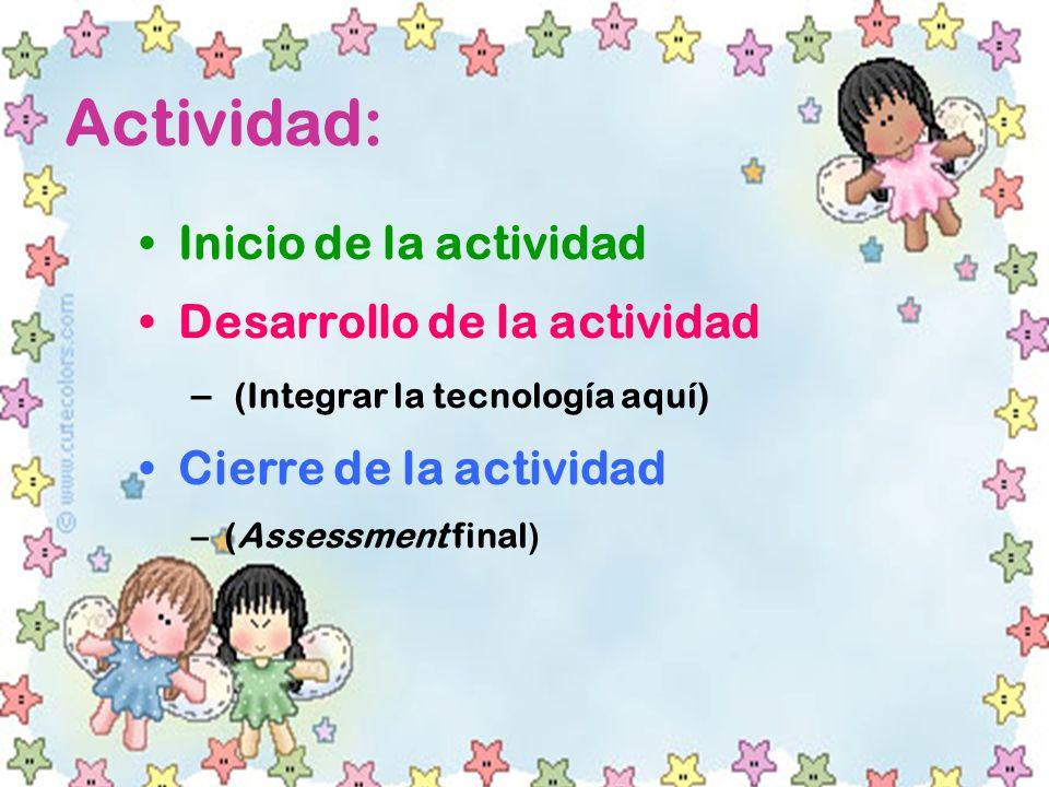 Actividad: Inicio de la actividad Desarrollo de la actividad – (Integrar la tecnología aquí) Cierre de la actividad –(Assessment final)