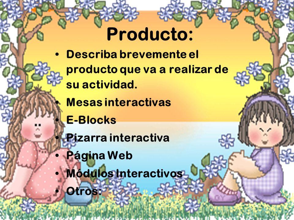 Producto: Describa brevemente el producto que va a realizar de su actividad. Mesas interactivas E-Blocks Pizarra interactiva Página Web Módulos Intera