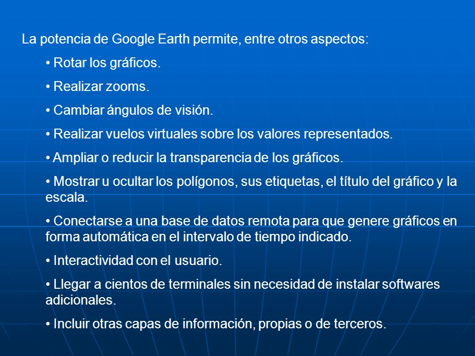 La potencia de Google Earth permite, entre otros aspectos: Rotar los gráficos. Realizar zooms. Cambiar ángulos de visión. Realizar vuelos virtuales so
